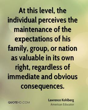 Lawrence Kohlberg - At this level, the individual perceives the maintenance of the expectations of his family, group, or nation as valuable in its own right, regardless of immediate and obvious consequences.