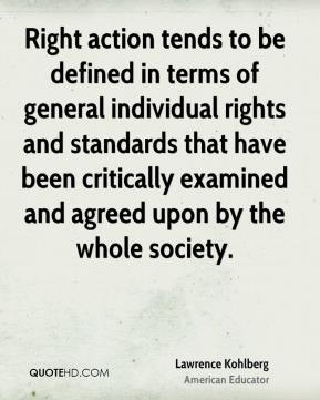 Lawrence Kohlberg - Right action tends to be defined in terms of general individual rights and standards that have been critically examined and agreed upon by the whole society.