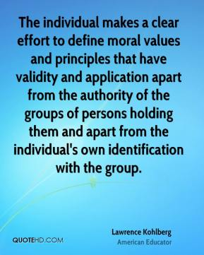 Lawrence Kohlberg - The individual makes a clear effort to define moral values and principles that have validity and application apart from the authority of the groups of persons holding them and apart from the individual's own identification with the group.