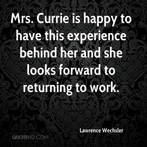 Lawrence Wechsler  - Mrs. Currie is happy to have this experience behind her and she looks forward to returning to work.