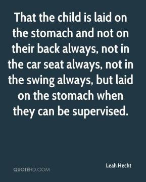 Leah Hecht  - That the child is laid on the stomach and not on their back always, not in the car seat always, not in the swing always, but laid on the stomach when they can be supervised.