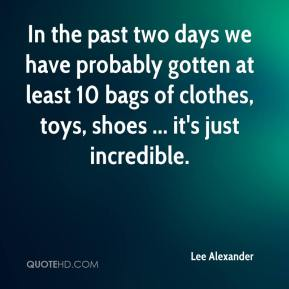 Lee Alexander  - In the past two days we have probably gotten at least 10 bags of clothes, toys, shoes ... it's just incredible.