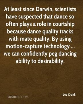 Lee Cronk  - At least since Darwin, scientists have suspected that dance so often plays a role in courtship because dance quality tracks with mate quality. By using motion-capture technology ... we can confidently peg dancing ability to desirability.