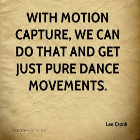 Lee Cronk  - With motion capture, we can do that and get just pure dance movements.