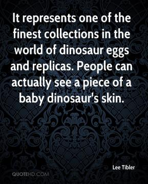 Lee Tibler  - It represents one of the finest collections in the world of dinosaur eggs and replicas. People can actually see a piece of a baby dinosaur's skin.
