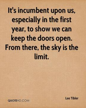 Lee Tibler  - It's incumbent upon us, especially in the first year, to show we can keep the doors open. From there, the sky is the limit.