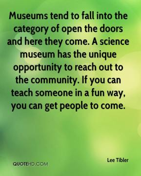Lee Tibler  - Museums tend to fall into the category of open the doors and here they come. A science museum has the unique opportunity to reach out to the community. If you can teach someone in a fun way, you can get people to come.