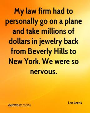 Len Leeds  - My law firm had to personally go on a plane and take millions of dollars in jewelry back from Beverly Hills to New York. We were so nervous.