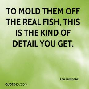 Leo Lampone  - To mold them off the real fish, this is the kind of detail you get.