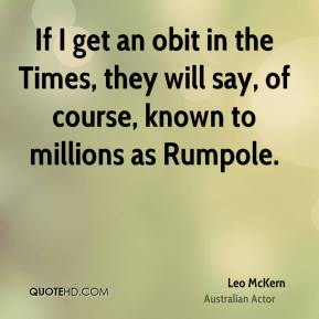 If I get an obit in the Times, they will say, of course, known to millions as Rumpole.