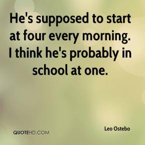 Leo Ostebo  - He's supposed to start at four every morning. I think he's probably in school at one.