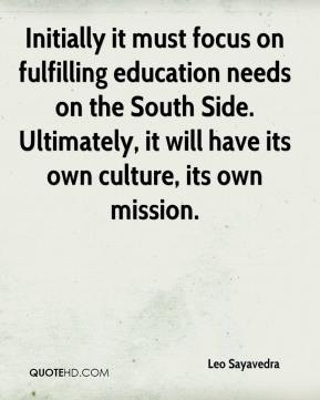 Leo Sayavedra  - Initially it must focus on fulfilling education needs on the South Side. Ultimately, it will have its own culture, its own mission.