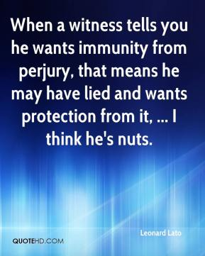 Leonard Lato  - When a witness tells you he wants immunity from perjury, that means he may have lied and wants protection from it, ... I think he's nuts.