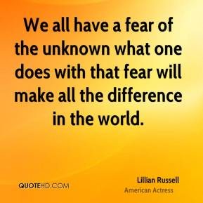 Lillian Russell - We all have a fear of the unknown what one does with that fear will make all the difference in the world.