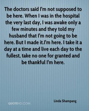 Linda Shampang  - The doctors said I'm not supposed to be here. When I was in the hospital the very last day, I was awake only a few minutes and they told my husband that I'm not going to be here. But I made it.I'm here. I take it a day at a time and live each day to the fullest, take no one for granted and be thankful I'm here.