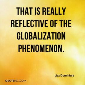 Lisa Dominisse  - That is really reflective of the globalization phenomenon.