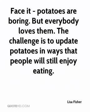 Lisa Fisher  - Face it - potatoes are boring. But everybody loves them. The challenge is to update potatoes in ways that people will still enjoy eating.