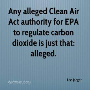 Lisa Jaeger  - Any alleged Clean Air Act authority for EPA to regulate carbon dioxide is just that: alleged.