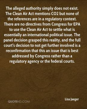 Lisa Jaeger  - The alleged authority simply does not exist. The Clean Air Act mentions CO2 but none of the references are in a regulatory context. There are no directives from Congress for EPA to use the Clean Air Act to settle what is essentially an international political issue. The panel decision grasped this reality, and the full court's decision to not get further involved is a reconfirmation that this an issue that is best addressed by Congress rather than a regulatory agency or the federal courts.
