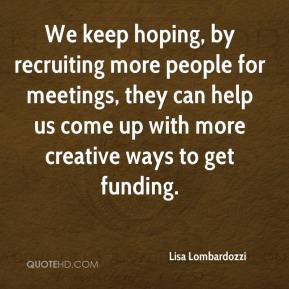 Lisa Lombardozzi  - We keep hoping, by recruiting more people for meetings, they can help us come up with more creative ways to get funding.