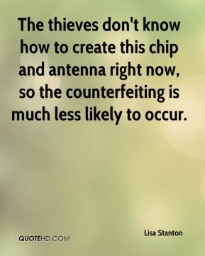 Lisa Stanton  - The thieves don't know how to create this chip and antenna right now, so the counterfeiting is much less likely to occur.