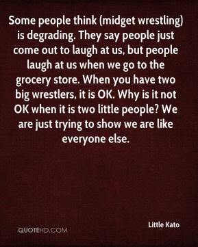 Little Kato  - Some people think (midget wrestling) is degrading. They say people just come out to laugh at us, but people laugh at us when we go to the grocery store. When you have two big wrestlers, it is OK. Why is it not OK when it is two little people? We are just trying to show we are like everyone else.