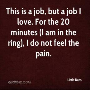 This is a job, but a job I love. For the 20 minutes (I am in the ring), I do not feel the pain.