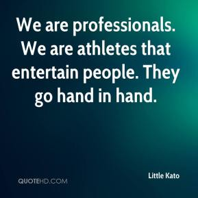 We are professionals. We are athletes that entertain people. They go hand in hand.