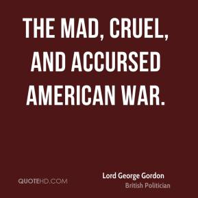 Lord George Gordon - The mad, cruel, and accursed American war.