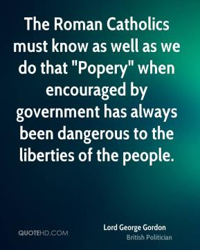 "Lord George Gordon - The Roman Catholics must know as well as we do that ""Popery"" when encouraged by government has always been dangerous to the liberties of the people."