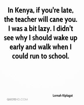 Lornah Kiplagat  - In Kenya, if you're late, the teacher will cane you. I was a bit lazy. I didn't see why I should wake up early and walk when I could run to school.