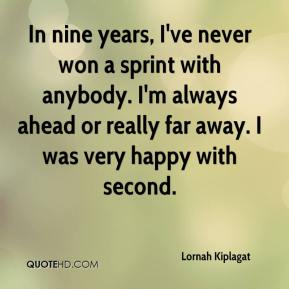 Lornah Kiplagat  - In nine years, I've never won a sprint with anybody. I'm always ahead or really far away. I was very happy with second.