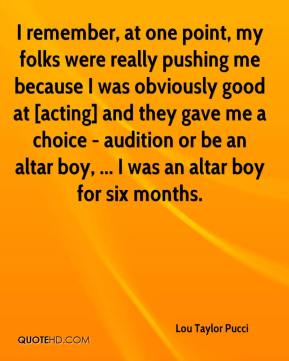 I remember, at one point, my folks were really pushing me because I was obviously good at [acting] and they gave me a choice - audition or be an altar boy, ... I was an altar boy for six months.
