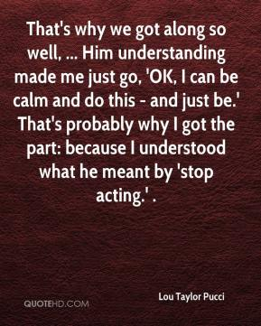Lou Taylor Pucci  - That's why we got along so well, ... Him understanding made me just go, 'OK, I can be calm and do this - and just be.' That's probably why I got the part: because I understood what he meant by 'stop acting.' .