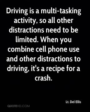 Lt. Del Ellis  - Driving is a multi-tasking activity, so all other distractions need to be limited. When you combine cell phone use and other distractions to driving, it's a recipe for a crash.