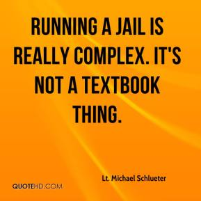 Lt. Michael Schlueter  - Running a jail is really complex. It's not a textbook thing.