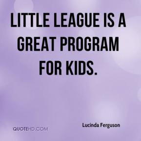 Little League is a great program for kids.