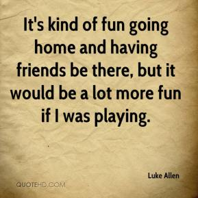 Luke Allen  - It's kind of fun going home and having friends be there, but it would be a lot more fun if I was playing.