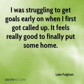 Luke Fulghum  - I was struggling to get goals early on when I first got called up. It feels really good to finally put some home.