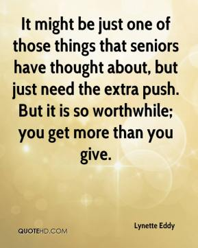 Lynette Eddy  - It might be just one of those things that seniors have thought about, but just need the extra push. But it is so worthwhile; you get more than you give.