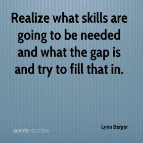 Lynn Berger  - Realize what skills are going to be needed and what the gap is and try to fill that in.