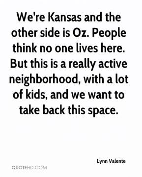 Lynn Valente  - We're Kansas and the other side is Oz. People think no one lives here. But this is a really active neighborhood, with a lot of kids, and we want to take back this space.