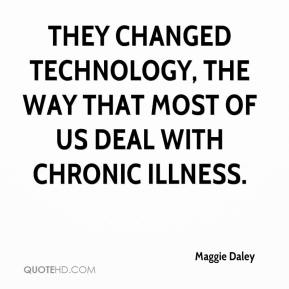 Maggie Daley  - They changed technology, the way that most of us deal with chronic illness.