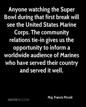 Maj. Francis Piccoli  - Anyone watching the Super Bowl during that first break will see the United States Marine Corps. The community relations tie-in gives us the opportunity to inform a worldwide audience of Marines who have served their country and served it well.