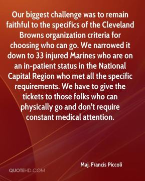 Our biggest challenge was to remain faithful to the specifics of the Cleveland Browns organization criteria for choosing who can go. We narrowed it down to 33 injured Marines who are on an in-patient status in the National Capital Region who met all the specific requirements. We have to give the tickets to those folks who can physically go and don't require constant medical attention.