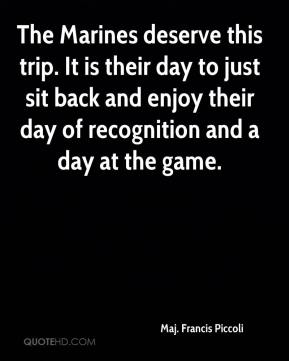 The Marines deserve this trip. It is their day to just sit back and enjoy their day of recognition and a day at the game.