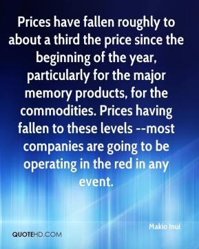 Makio Inui  - Prices have fallen roughly to about a third the price since the beginning of the year, particularly for the major memory products, for the commodities. Prices having fallen to these levels --most companies are going to be operating in the red in any event.