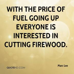 Marc Lee  - With the price of fuel going up everyone is interested in cutting firewood.