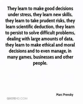 Marc Prensky  - They learn to make good decisions under stress, they learn new skills, they learn to take prudent risks, they learn scientific deduction, they learn to persist to solve difficult problems, dealing with large amounts of data, they learn to make ethical and moral decisions and to even manage, in many games, businesses and other people.