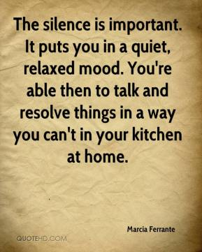 Marcia Ferrante  - The silence is important. It puts you in a quiet, relaxed mood. You're able then to talk and resolve things in a way you can't in your kitchen at home.